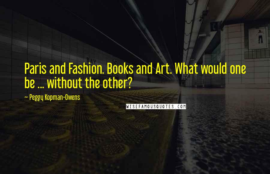 Peggy Kopman-Owens quotes: Paris and Fashion. Books and Art. What would one be ... without the other?