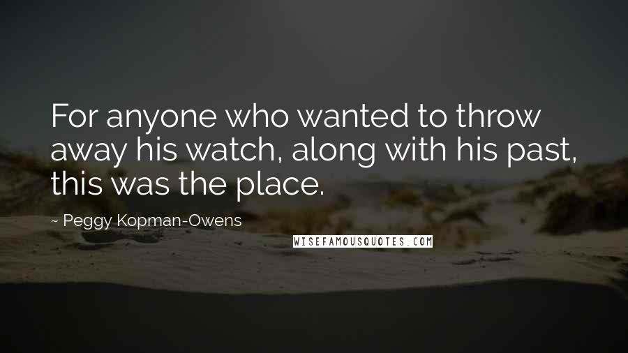Peggy Kopman-Owens quotes: For anyone who wanted to throw away his watch, along with his past, this was the place.