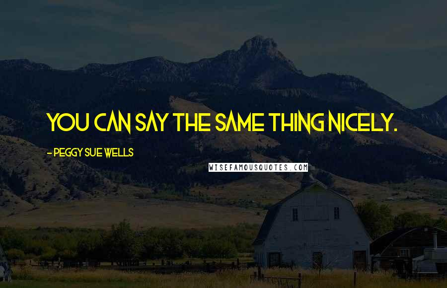 Peggy Sue Wells quotes: You can say the same thing nicely.