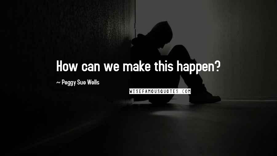 Peggy Sue Wells quotes: How can we make this happen?