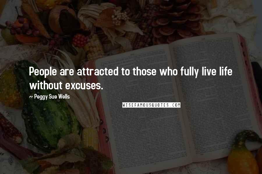 Peggy Sue Wells quotes: People are attracted to those who fully live life without excuses.