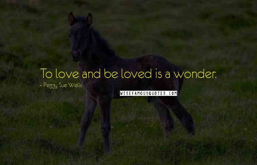 Peggy Sue Wells quotes: To love and be loved is a wonder.