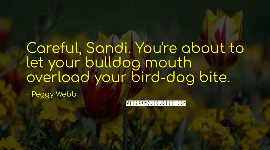 Peggy Webb quotes: Careful, Sandi. You're about to let your bulldog mouth overload your bird-dog bite.