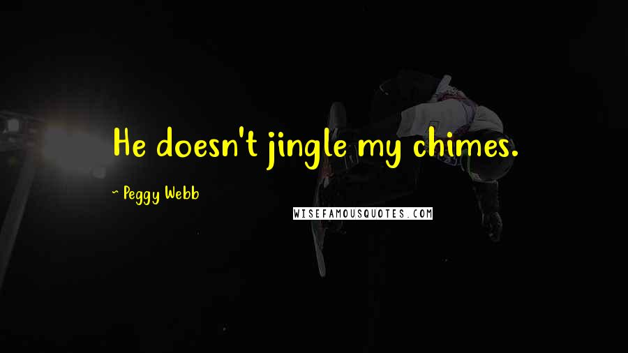 Peggy Webb quotes: He doesn't jingle my chimes.
