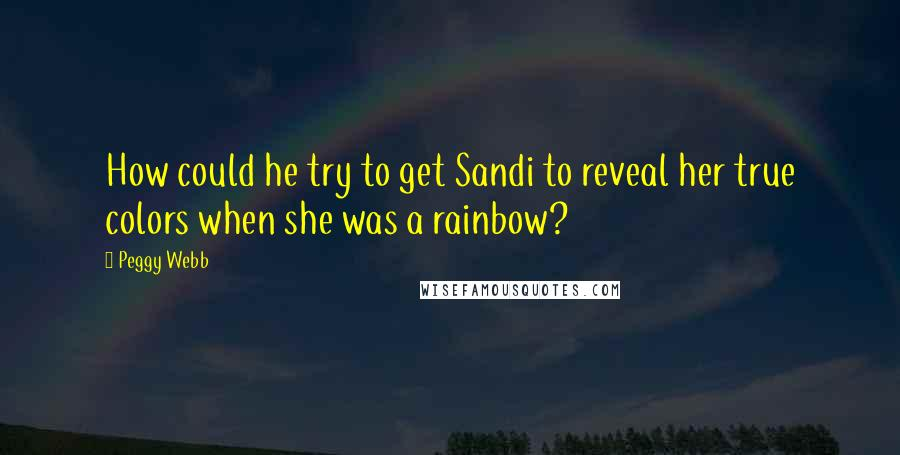 Peggy Webb quotes: How could he try to get Sandi to reveal her true colors when she was a rainbow?