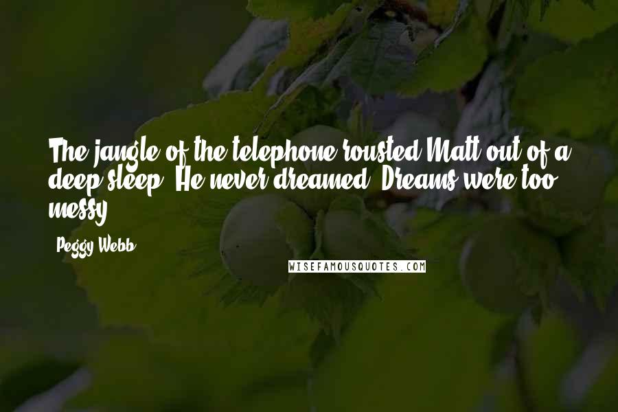 Peggy Webb quotes: The jangle of the telephone rousted Matt out of a deep sleep. He never dreamed. Dreams were too messy.