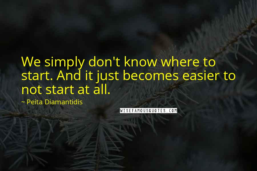 Peita Diamantidis quotes: We simply don't know where to start. And it just becomes easier to not start at all.