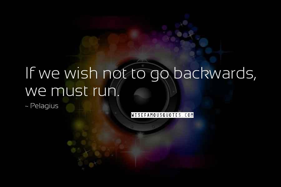 Pelagius quotes: If we wish not to go backwards, we must run.