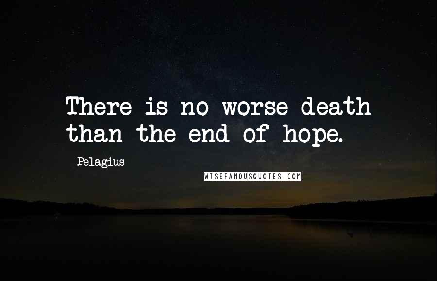 Pelagius quotes: There is no worse death than the end of hope.