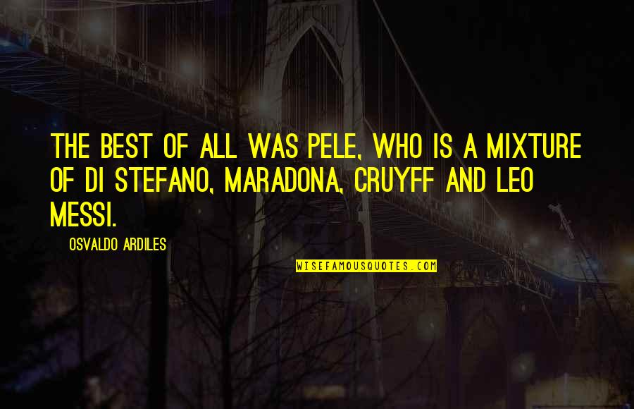 Pele Messi Quotes By Osvaldo Ardiles: The best of all was Pele, who is