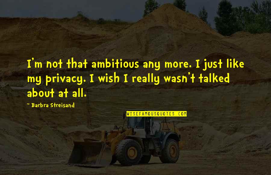 Pelvises Quotes By Barbra Streisand: I'm not that ambitious any more. I just