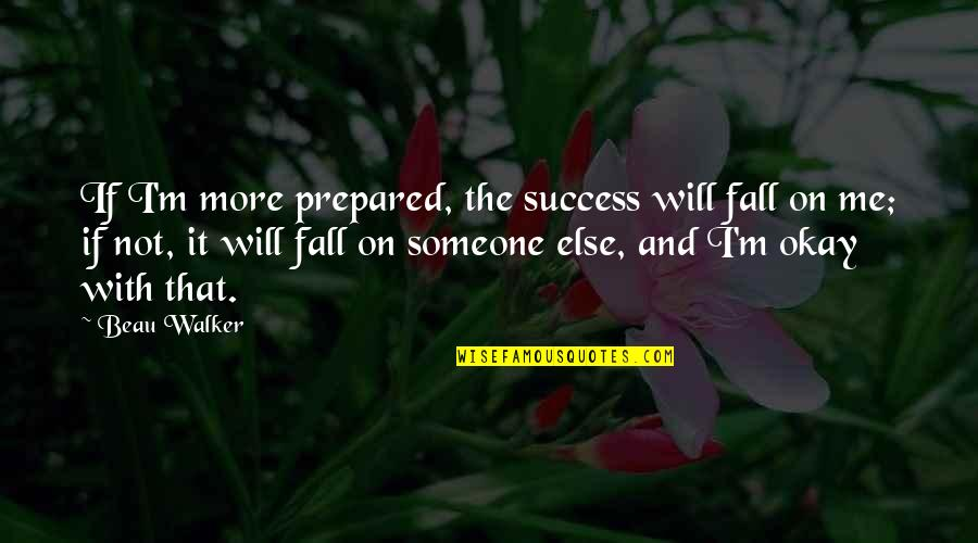 Pelvises Quotes By Beau Walker: If I'm more prepared, the success will fall