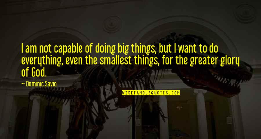 Pemberly Quotes By Dominic Savio: I am not capable of doing big things,