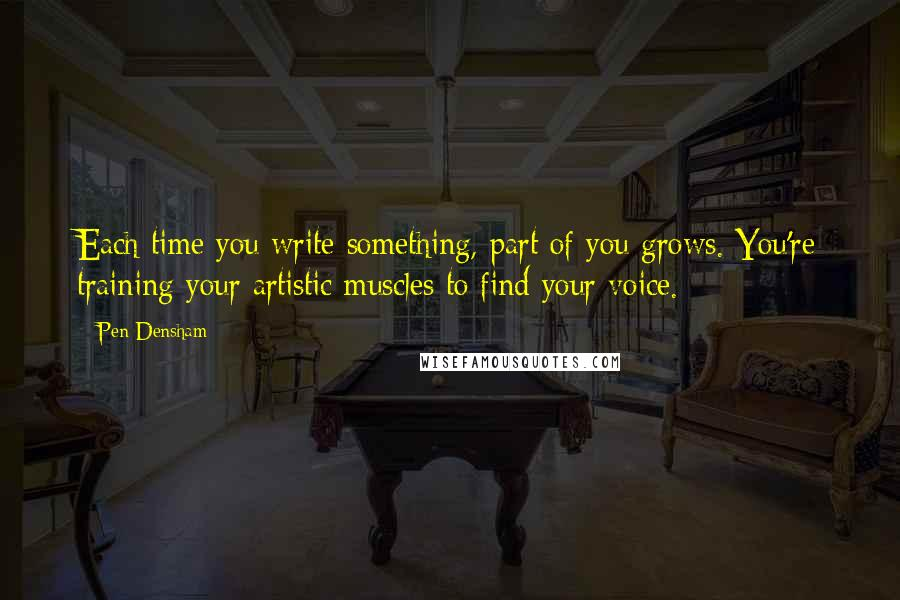 Pen Densham quotes: Each time you write something, part of you grows. You're training your artistic muscles to find your voice.