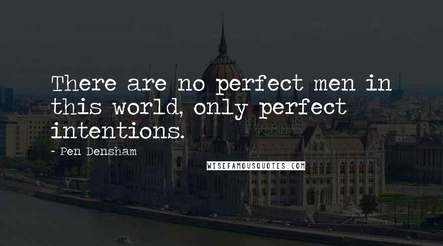 Pen Densham quotes: There are no perfect men in this world, only perfect intentions.