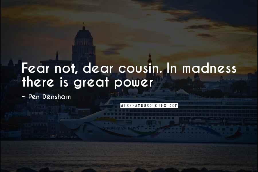 Pen Densham quotes: Fear not, dear cousin. In madness there is great power