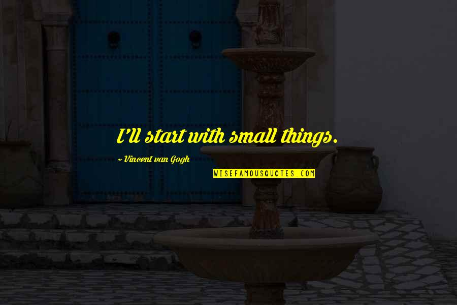 Pencilled Quotes By Vincent Van Gogh: I'll start with small things.
