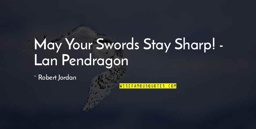 Pendragon Quotes By Robert Jordan: May Your Swords Stay Sharp! - Lan Pendragon