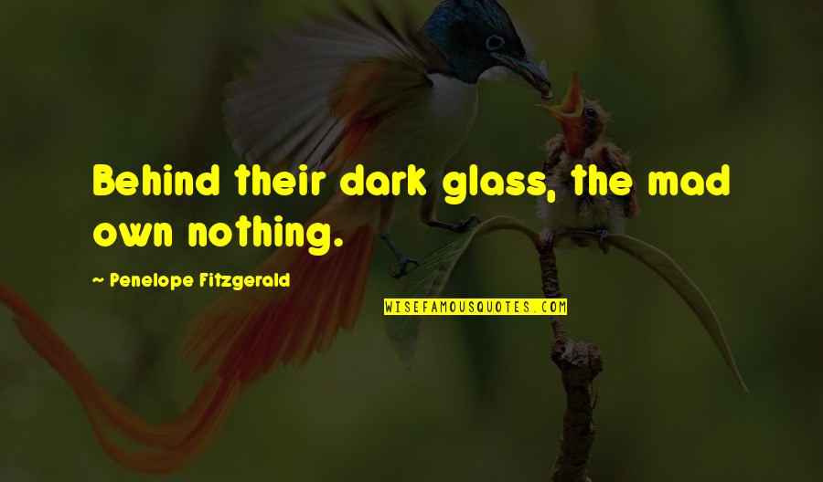 Penelope Fitzgerald Quotes By Penelope Fitzgerald: Behind their dark glass, the mad own nothing.