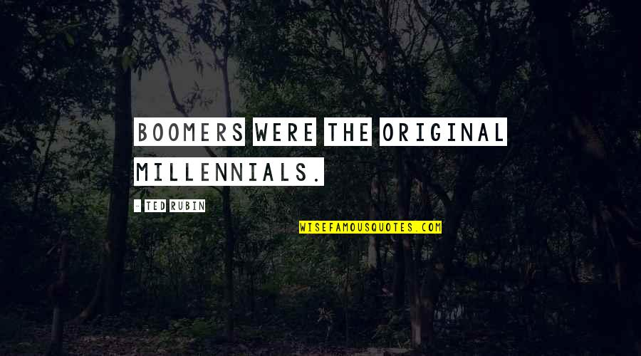Penelope Gilliatt Quotes By Ted Rubin: Boomers were the original Millennials.