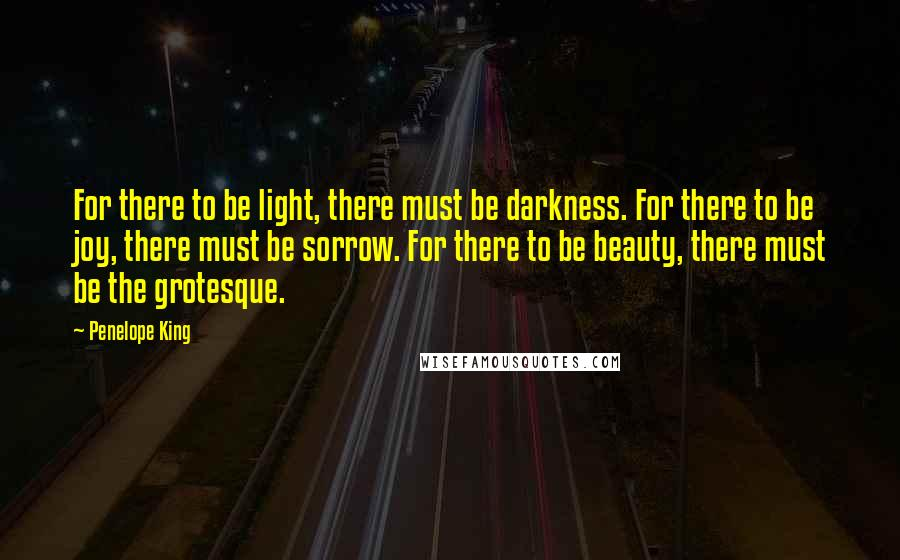 Penelope King quotes: For there to be light, there must be darkness. For there to be joy, there must be sorrow. For there to be beauty, there must be the grotesque.