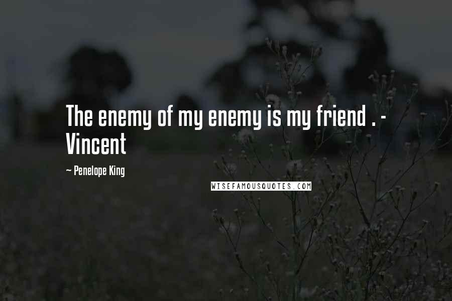 Penelope King quotes: The enemy of my enemy is my friend . - Vincent