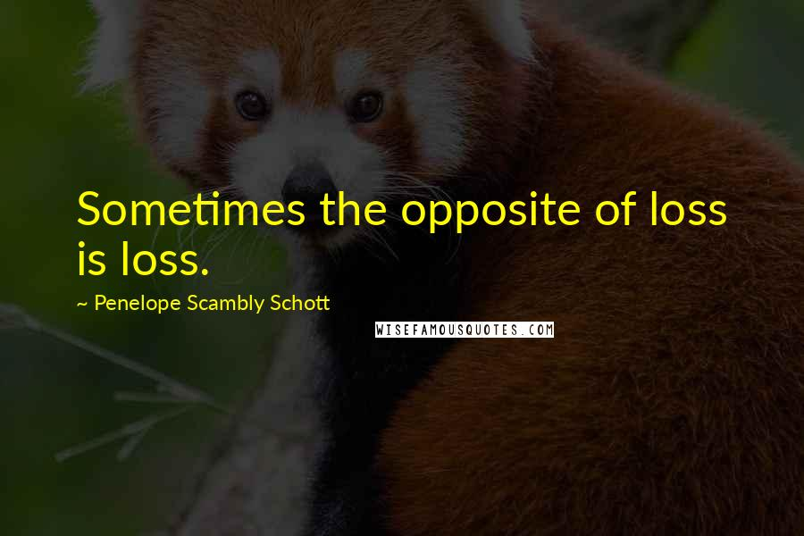 Penelope Scambly Schott quotes: Sometimes the opposite of loss is loss.