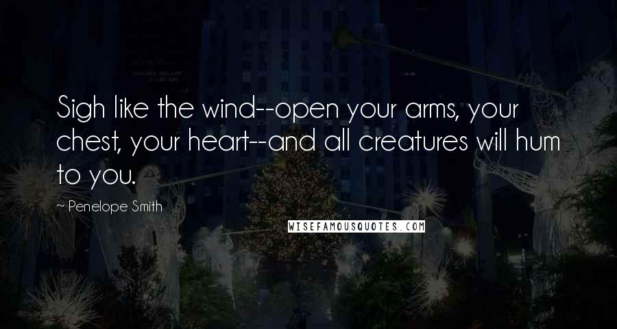 Penelope Smith quotes: Sigh like the wind--open your arms, your chest, your heart--and all creatures will hum to you.
