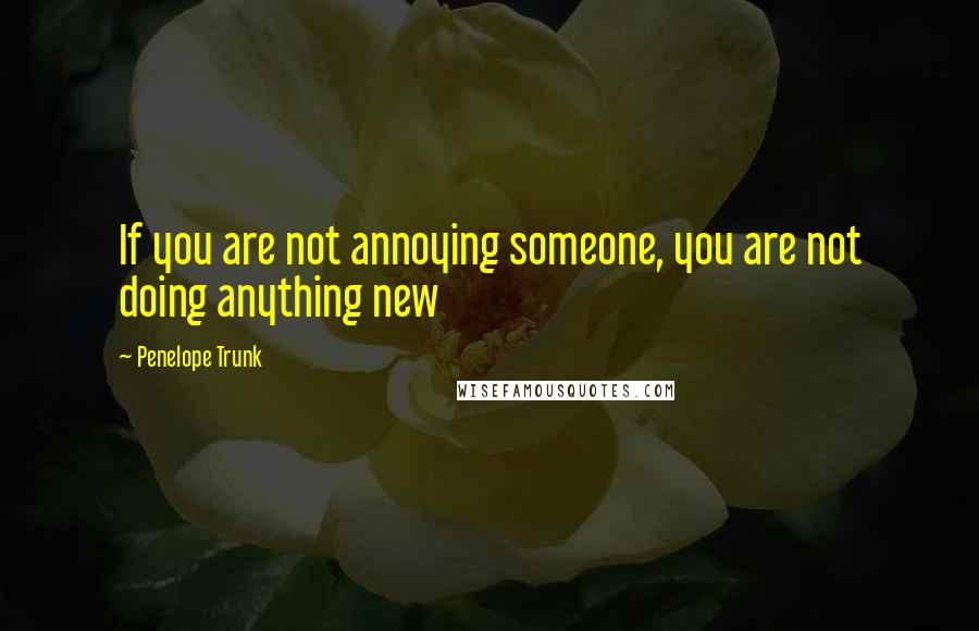 Penelope Trunk quotes: If you are not annoying someone, you are not doing anything new