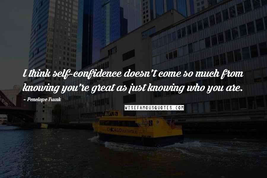Penelope Trunk quotes: I think self-confidence doesn't come so much from knowing you're great as just knowing who you are.