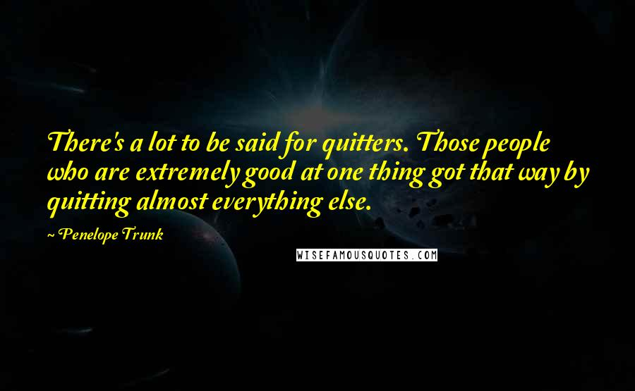 Penelope Trunk quotes: There's a lot to be said for quitters. Those people who are extremely good at one thing got that way by quitting almost everything else.