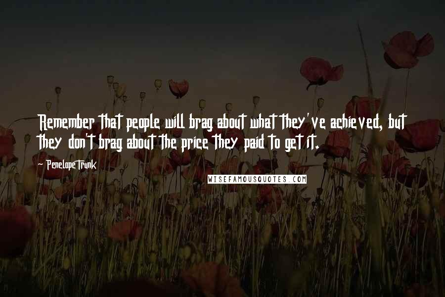 Penelope Trunk quotes: Remember that people will brag about what they've achieved, but they don't brag about the price they paid to get it.