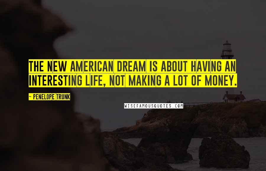 Penelope Trunk quotes: The new American Dream is about having an interesting life, not making a lot of money.