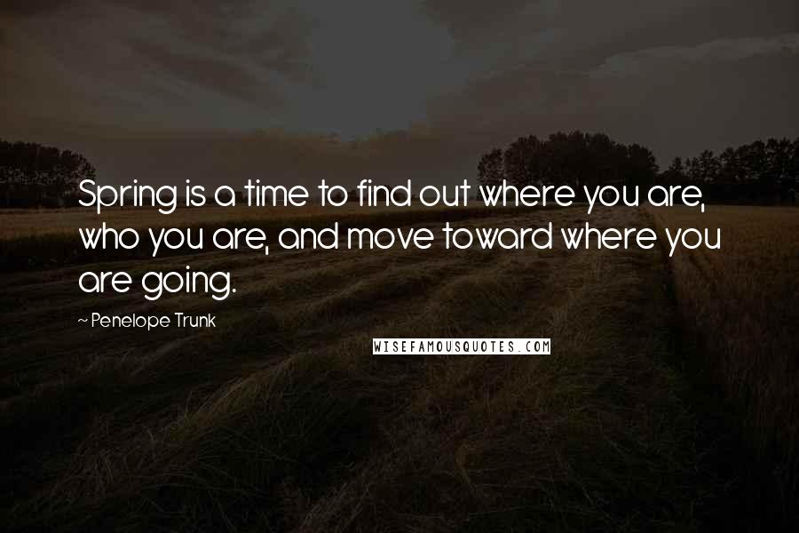Penelope Trunk quotes: Spring is a time to find out where you are, who you are, and move toward where you are going.