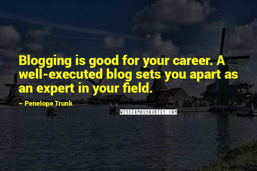 Penelope Trunk quotes: Blogging is good for your career. A well-executed blog sets you apart as an expert in your field.