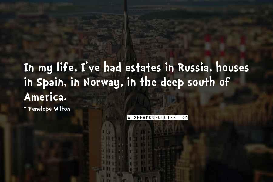 Penelope Wilton quotes: In my life, I've had estates in Russia, houses in Spain, in Norway, in the deep south of America.