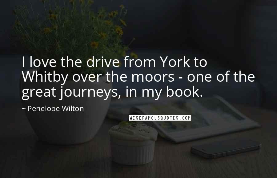 Penelope Wilton quotes: I love the drive from York to Whitby over the moors - one of the great journeys, in my book.