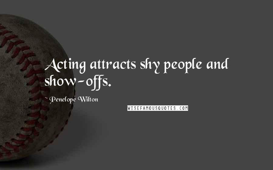 Penelope Wilton quotes: Acting attracts shy people and show-offs.