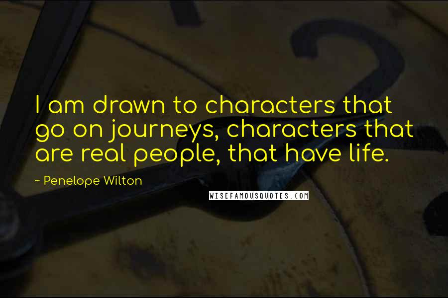 Penelope Wilton quotes: I am drawn to characters that go on journeys, characters that are real people, that have life.