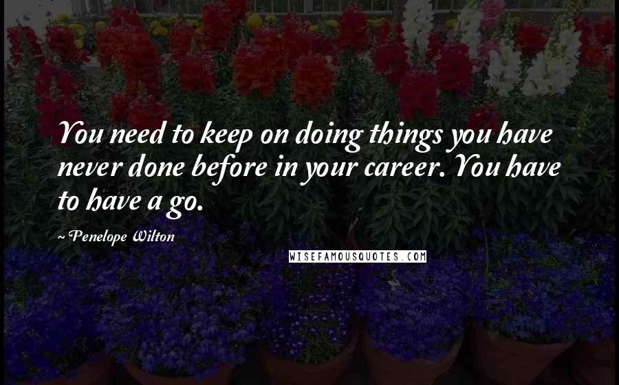 Penelope Wilton quotes: You need to keep on doing things you have never done before in your career. You have to have a go.