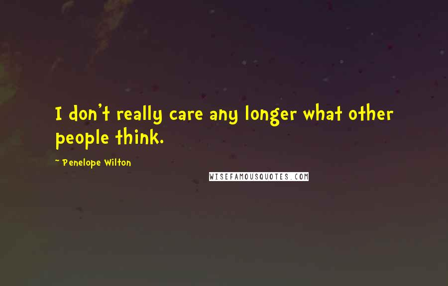 Penelope Wilton quotes: I don't really care any longer what other people think.