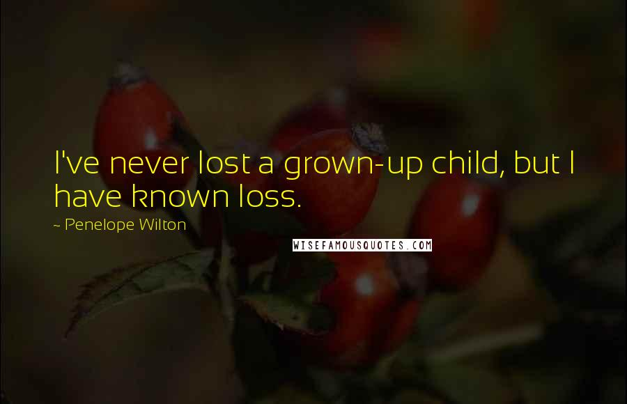 Penelope Wilton quotes: I've never lost a grown-up child, but I have known loss.