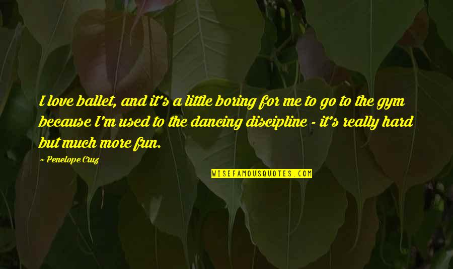 Penelope's Quotes By Penelope Cruz: I love ballet, and it's a little boring