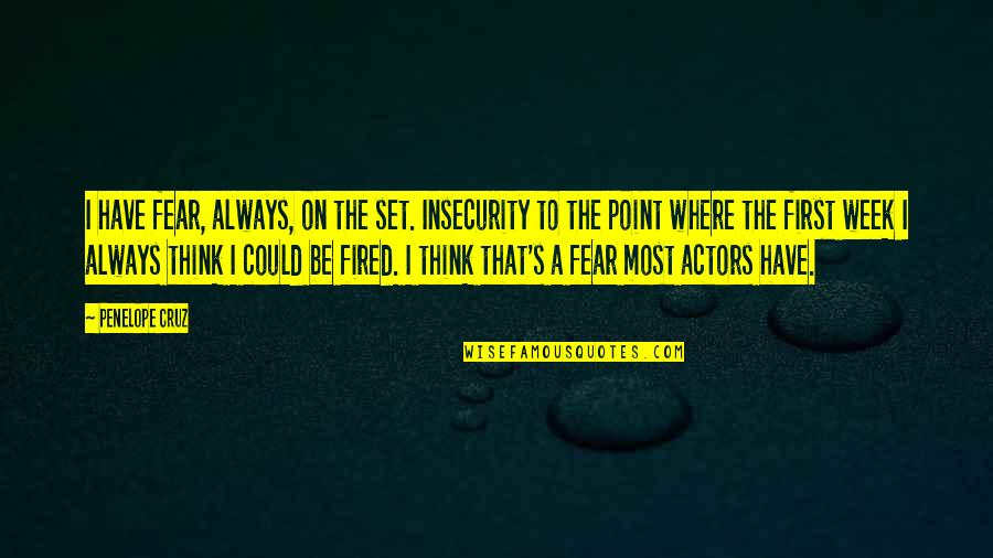 Penelope's Quotes By Penelope Cruz: I have fear, always, on the set. Insecurity
