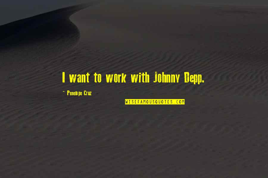 Penelope's Quotes By Penelope Cruz: I want to work with Johnny Depp.