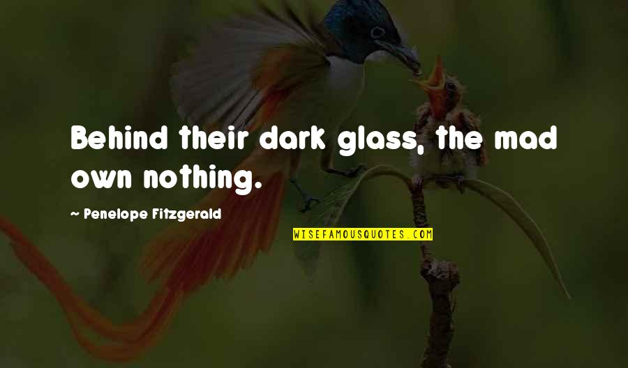 Penelope's Quotes By Penelope Fitzgerald: Behind their dark glass, the mad own nothing.