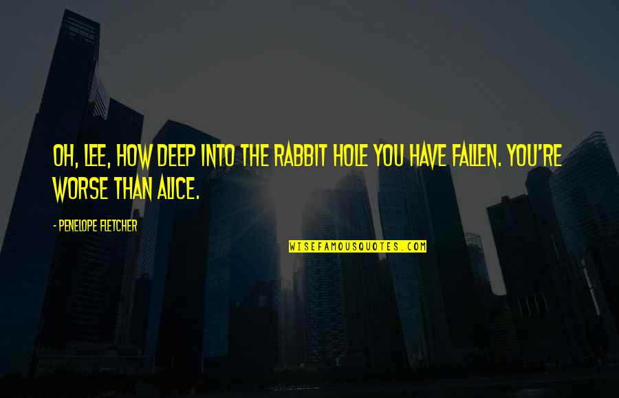 Penelope's Quotes By Penelope Fletcher: Oh, Lee, how deep into the rabbit hole
