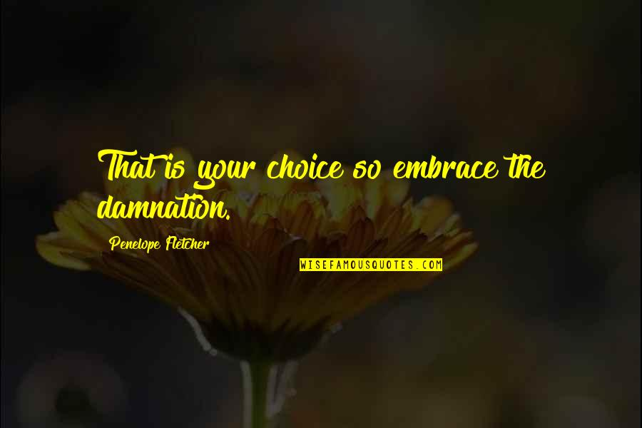 Penelope's Quotes By Penelope Fletcher: That is your choice so embrace the damnation.