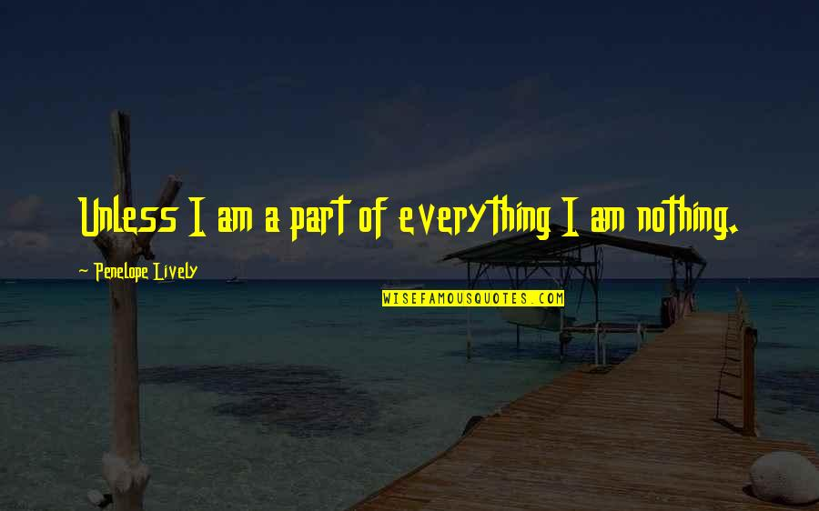 Penelope's Quotes By Penelope Lively: Unless I am a part of everything I