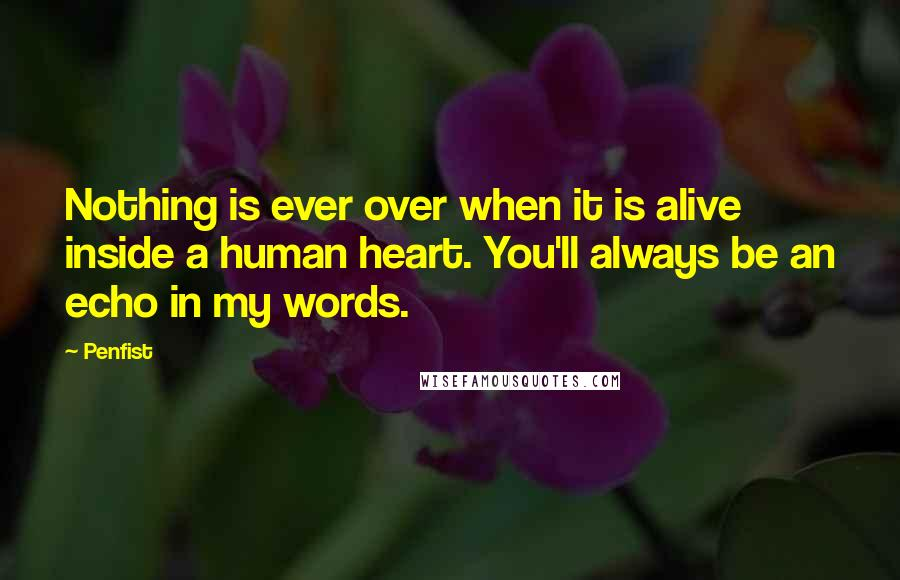Penfist quotes: Nothing is ever over when it is alive inside a human heart. You'll always be an echo in my words.